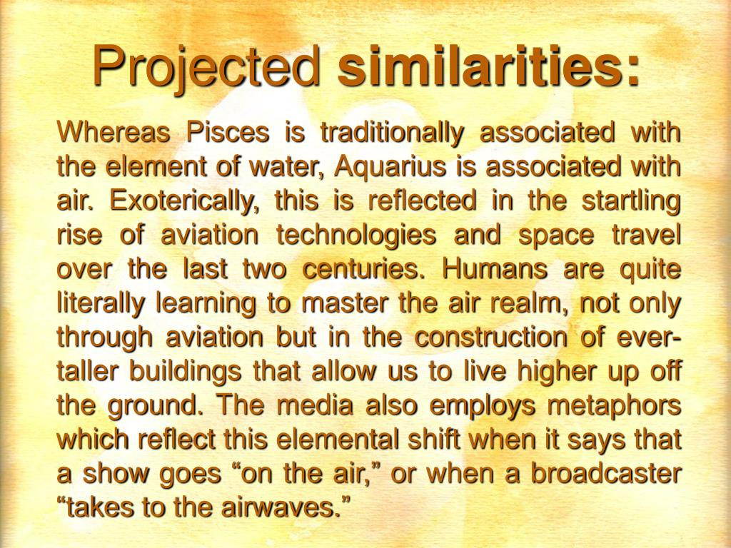 Whereas Pisces is traditionally associated with the element of water, Aquarius is associated with air. Exoterically, this is reflected in the startling rise of aviation technologies and space travel over the last two centuries. Humans are quite literally learning to master the air realm, not only through aviation but in the construction of ever-taller buildings that allow us to live higher up off the ground. The media also employs metaphors which reflect this elemental shift when it says that a show goes