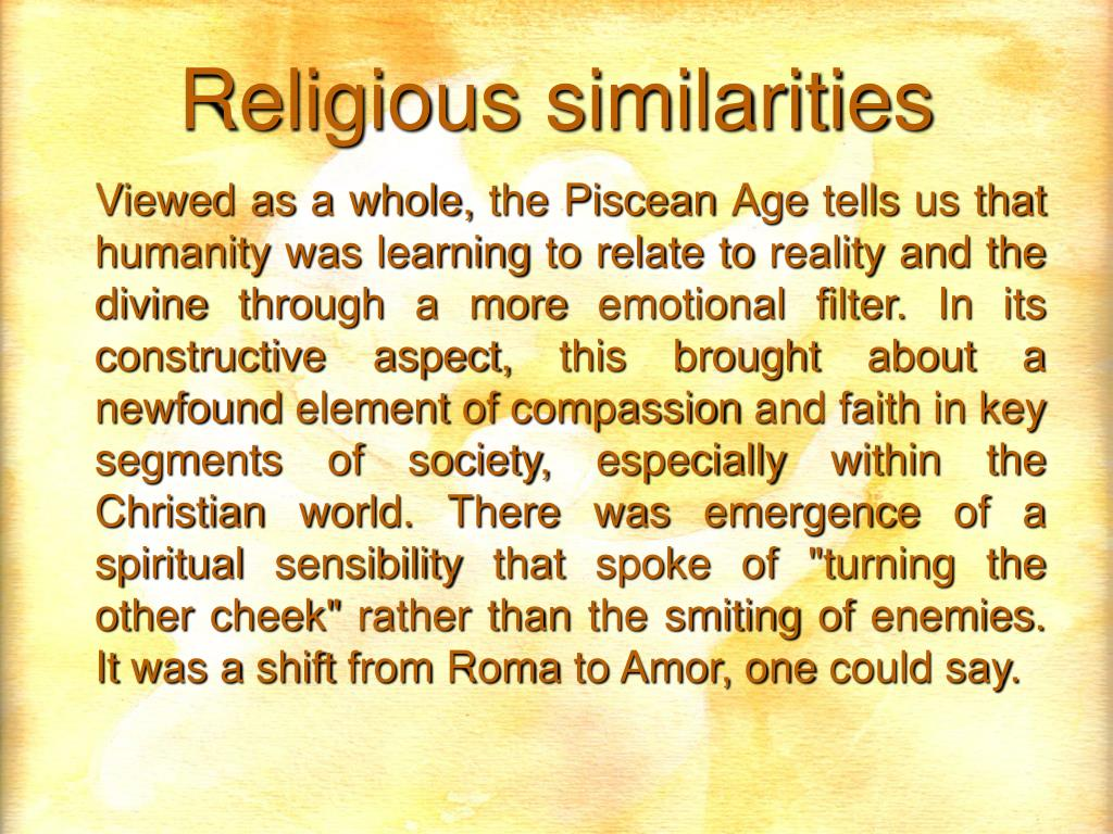 "Viewed as a whole, the Piscean Age tells us that humanity was learning to relate to reality and the divine through a more emotional filter. In its constructive aspect, this brought about a newfound element of compassion and faith in key segments of society, especially within the Christian world. There was emergence of a spiritual sensibility that spoke of ""turning the other cheek"" rather than the smiting of enemies. It was a shift from Roma to Amor, one could say."