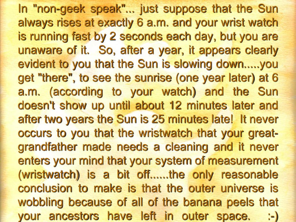 "In ""non-geek speak""... just suppose that the Sun always rises at exactly 6 a.m. and your wrist watch is running fast by 2 seconds each day, but you are unaware of it.  So, after a year, it appears clearly evident to you that the Sun is slowing down.....you get ""there"", to see the sunrise (one year later) at 6 a.m. (according to your watch) and the Sun doesn't show up until about 12 minutes later and after two years the Sun is 25 minutes late!  It never occurs to you that the wristwatch that your great-grandfather made needs a cleaning and it never enters your mind that your system of measurement (wristwatch) is a bit off......the only reasonable conclusion to make is that the outer universe is wobbling because of all of the banana peels that your ancestors have left in outer space.  :-)"