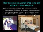 how to convince a small child to lie still inside a noisy metal tube