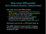 what makes fmri possible don t measure neurons measure blood