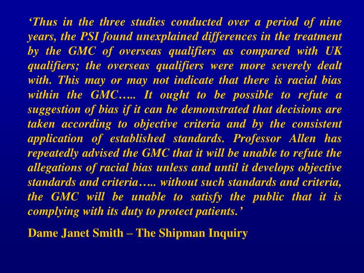 'Thus in the three studies conducted over a period of nine years, the PSI found unexplained differences in the treatment by the GMC of overseas qualifiers as compared with UK qualifiers; the overseas qualifiers were more severely dealt with. This may or may not indicate that there is racial bias within the GMC….. It ought to be possible to refute a suggestion of bias if it can be demonstrated that decisions are taken according to objective criteria and by the consistent application of established standards. Professor Allen has repeatedly advised the GMC that it will be unable to refute the allegations of racial bias unless and until it develops objective standards and criteria….. without such standards and criteria, the GMC will be unable to satisfy the public that it is complying with its duty to protect patients.'
