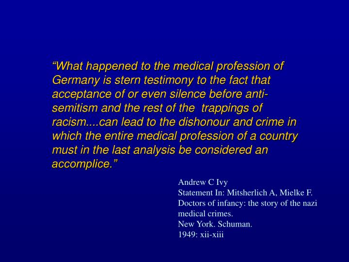 """What happened to the medical profession of Germany is stern testimony to the fact that acceptance of or even silence before anti-semitism and the rest of the  trappings of racism....can lead to the dishonour and crime in which the entire medical profession of a country must in the last analysis be considered an accomplice."""