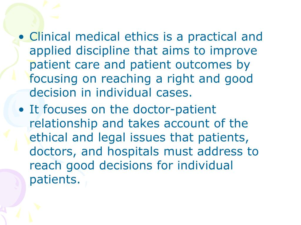 Clinical medical ethics is a practical and applied discipline that aims to improve patient care and patient outcomes by focusing on reaching a right and good decision in individual cases.