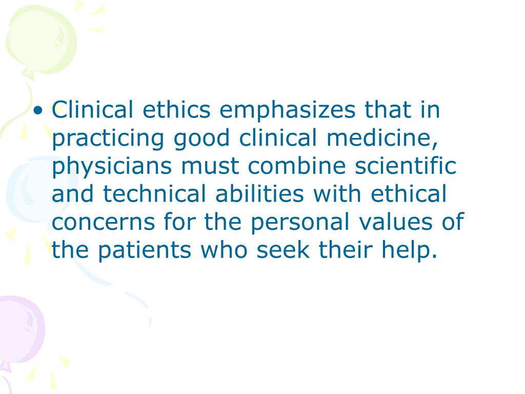 Clinical ethics emphasizes that in practicing good clinical medicine, physicians must combine scientific and technical abilities with ethical concerns for the personal values of the patients who seek their help.