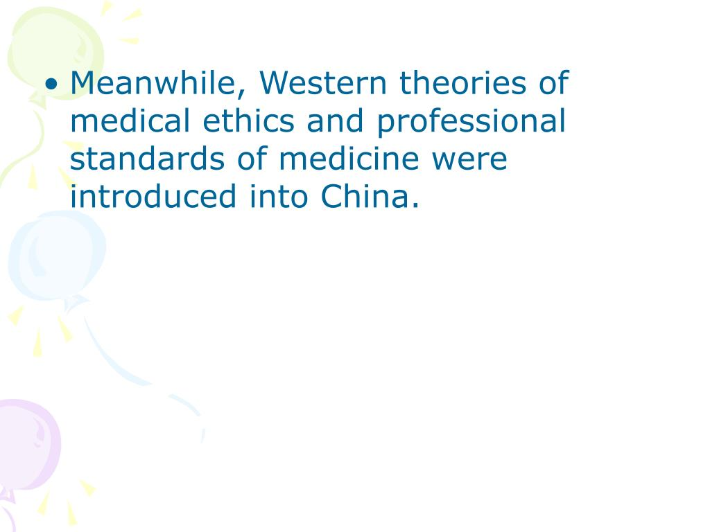 Meanwhile, Western theories of medical ethics and professional standards of medicine were introduced into China.