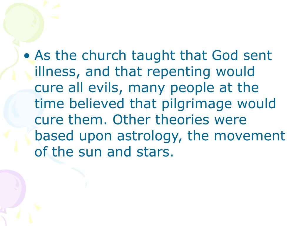 As the church taught that God sent illness, and that repenting would cure all evils, many people at the time believed that pilgrimage would cure them. Other theories were based upon astrology, the movement of the sun and stars.