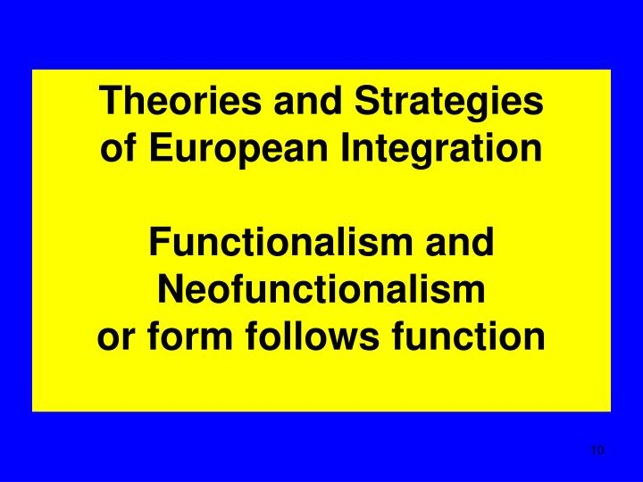 eu integration theories neofunctionalism Neofunctionalism is one of the theories of european integration, which was established after the second world war and a revisionist version of functionalism (lenschow, 2006, pp10-19) developed by a team of us researchers, headed by e haas, the 1960-th years of functionalism became the leading theory of european integration.