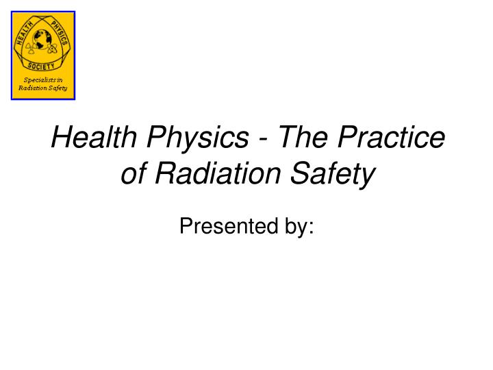 health physics the practice of radiation safety n.