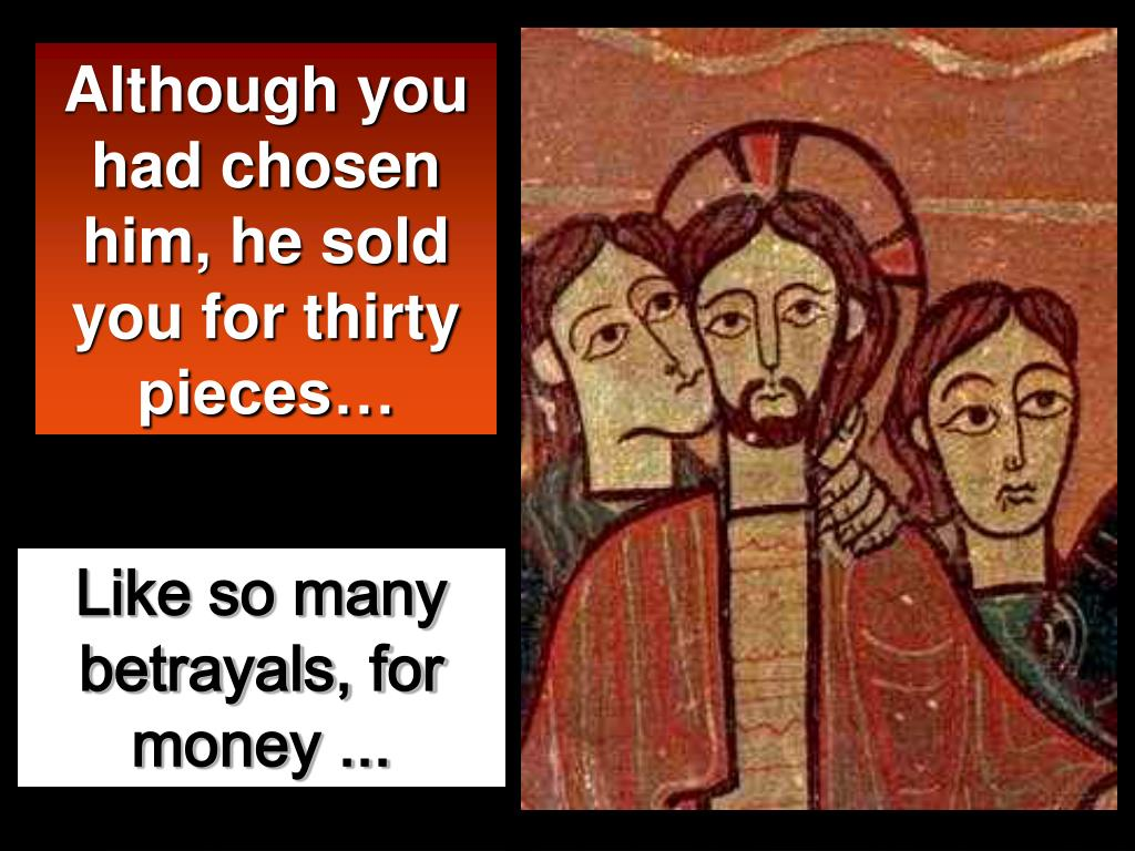 Although you had chosen him, he sold you for thirty pieces…
