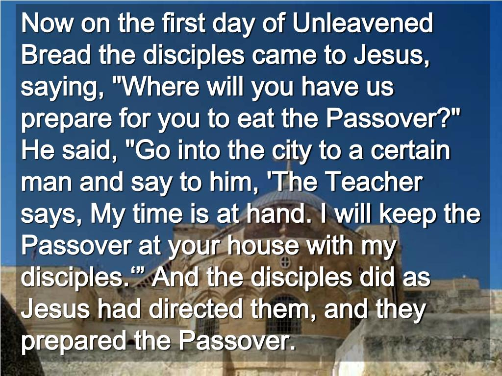 """Now on the first day of Unleavened Bread the disciples came to Jesus, saying, """"Where will you have us prepare for you to eat the Passover?""""  He said, """"Go into the city to a certain man and say to him, 'The Teacher says, My time is at hand. I will keep the Passover at your house with my disciples.'"""" And the disciples did as Jesus had directed them, and they prepared the Passover."""