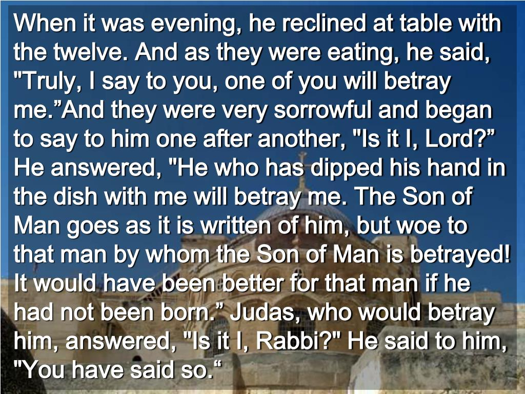 """When it was evening, he reclined at table with the twelve. And as they were eating, he said, """"Truly, I say to you, one of you will betray me.""""And they were very sorrowful and began to say to him one after another, """"Is it I, Lord?"""" He answered, """"He who has dipped his hand in the dish with me will betray me. The Son of Man goes as it is written of him, but woe to that man by whom the Son of Man is betrayed! It would have been better for that man if he had not been born."""" Judas, who would betray him, answered, """"Is it I, Rabbi?"""" He said to him, """"You have said so."""""""