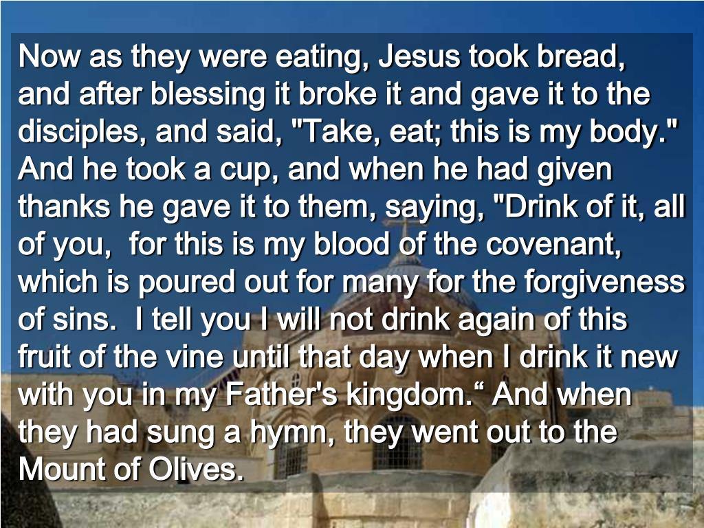 """Now as they were eating, Jesus took bread, and after blessing it broke it and gave it to the disciples, and said, """"Take, eat; this is my body.""""  And he took a cup, and when he had given thanks he gave it to them, saying, """"Drink of it, all of you,  for this is my blood of the covenant, which is poured out for many for the forgiveness of sins.  I tell you I will not drink again of this fruit of the vine until that day when I drink it new with you in my Father's kingdom."""" And when they had sung a hymn, they went out to the Mount of Olives."""