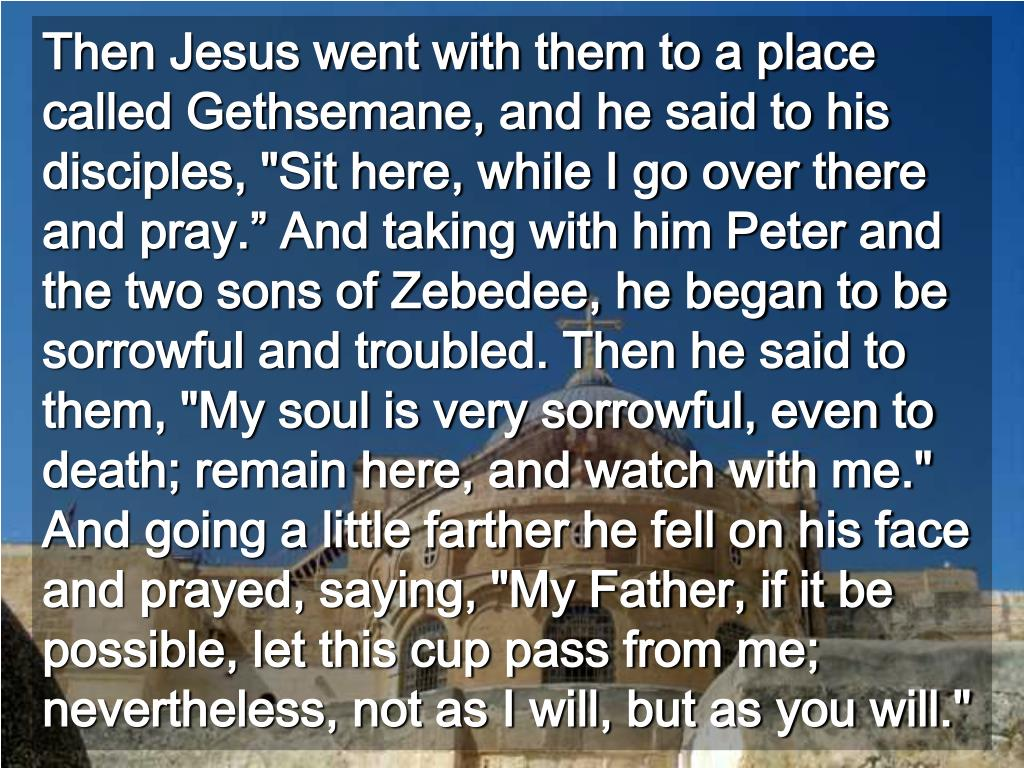 """Then Jesus went with them to a place called Gethsemane, and he said to his disciples, """"Sit here, while I go over there and pray."""" And taking with him Peter and the two sons of Zebedee, he began to be sorrowful and troubled. Then he said to them, """"My soul is very sorrowful, even to death; remain here, and watch with me.""""  And going a little farther he fell on his face and prayed, saying, """"My Father, if it be possible, let this cup pass from me; nevertheless, not as I will, but as you will."""""""