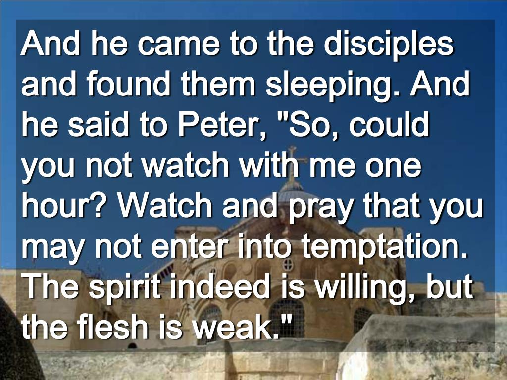 """And he came to the disciples and found them sleeping. And he said to Peter, """"So, could you not watch with me one hour? Watch and pray that you may not enter into temptation. The spirit indeed is willing, but the flesh is weak."""""""