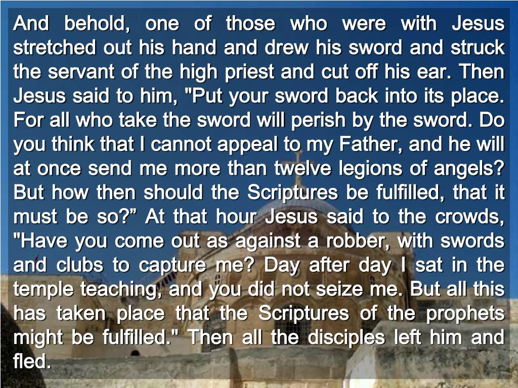 """And behold, one of those who were with Jesus stretched out his hand and drew his sword and struck the servant of the high priest and cut off his ear. Then Jesus said to him, """"Put your sword back into its place. For all who take the sword will perish by the sword. Do you think that I cannot appeal to my Father, and he will at once send me more than twelve legions of angels? But how then should the Scriptures be fulfilled, that it must be so?"""" At that hour Jesus said to the crowds, """"Have you come out as against a robber, with swords and clubs to capture me? Day after day I sat in the temple teaching, and you did not seize me. But all this has taken place that the Scriptures of the prophets might be fulfilled."""" Then all the disciples left him and fled."""