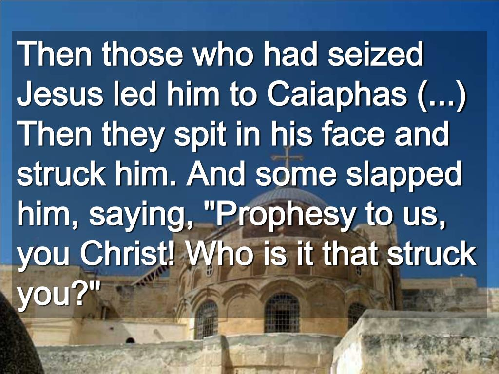 """Then those who had seized Jesus led him to Caiaphas (...)  Then they spit in his face and struck him. And some slapped him, saying, """"Prophesy to us, you Christ! Who is it that struck you?"""""""