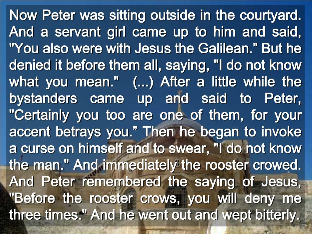 """Now Peter was sitting outside in the courtyard. And a servant girl came up to him and said, """"You also were with Jesus the Galilean."""" But he denied it before them all, saying, """"I do not know what you mean.""""  (...) After a little while the bystanders came up and said to Peter, """"Certainly you too are one of them, for your accent betrays you."""" Then he began to invoke a curse on himself and to swear, """"I do not know the man."""" And immediately the rooster crowed.  And Peter remembered the saying of Jesus, """"Before the rooster crows, you will deny me three times."""" And he went out and wept bitterly."""