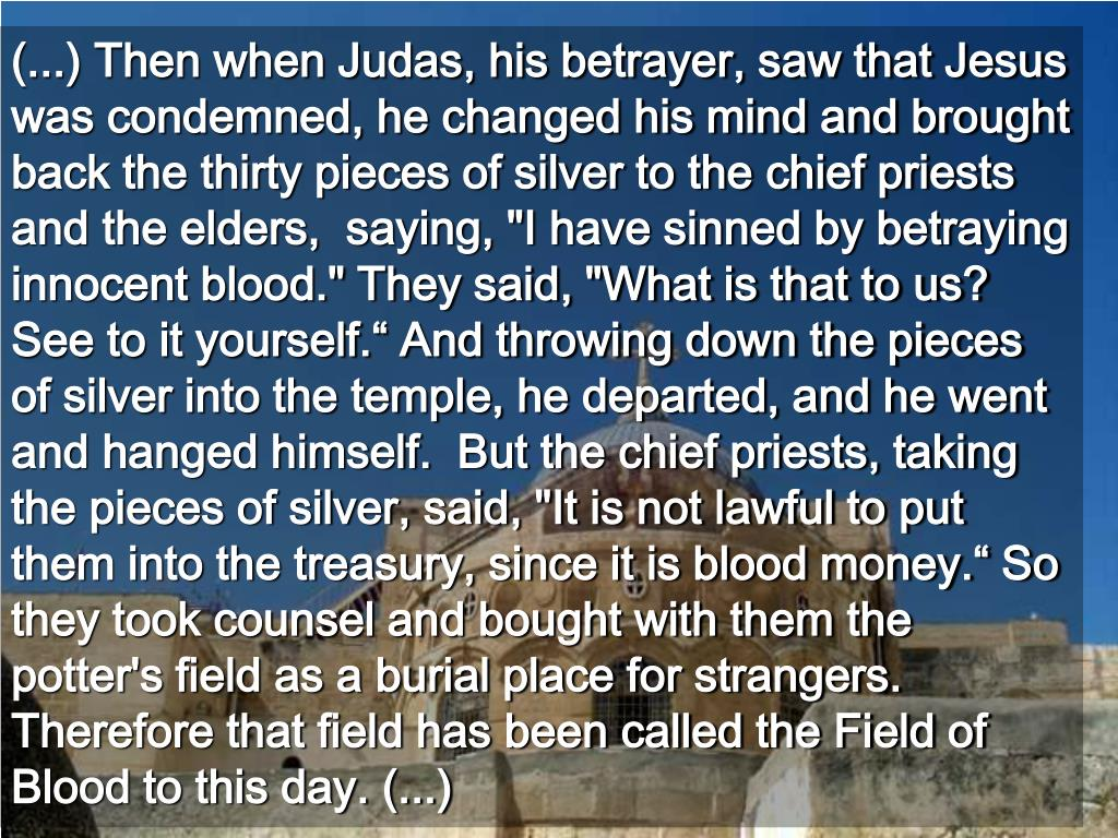 """(...) Then when Judas, his betrayer, saw that Jesus was condemned, he changed his mind and brought back the thirty pieces of silver to the chief priests and the elders,  saying, """"I have sinned by betraying innocent blood."""" They said, """"What is that to us? See to it yourself."""" And throwing down the pieces of silver into the temple, he departed, and he went and hanged himself.  But the chief priests, taking the pieces of silver, said, """"It is not lawful to put them into the treasury, since it is blood money."""" So they took counsel and bought with them the potter's field as a burial place for strangers. Therefore that field has been called the Field of Blood to this day. (...)"""