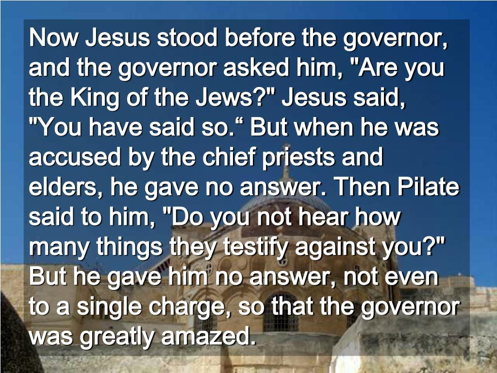 """Now Jesus stood before the governor, and the governor asked him, """"Are you the King of the Jews?"""" Jesus said, """"You have said so."""" But when he was accused by the chief priests and elders, he gave no answer. Then Pilate said to him, """"Do you not hear how many things they testify against you?""""  But he gave him no answer, not even to a single charge, so that the governor was greatly amazed."""