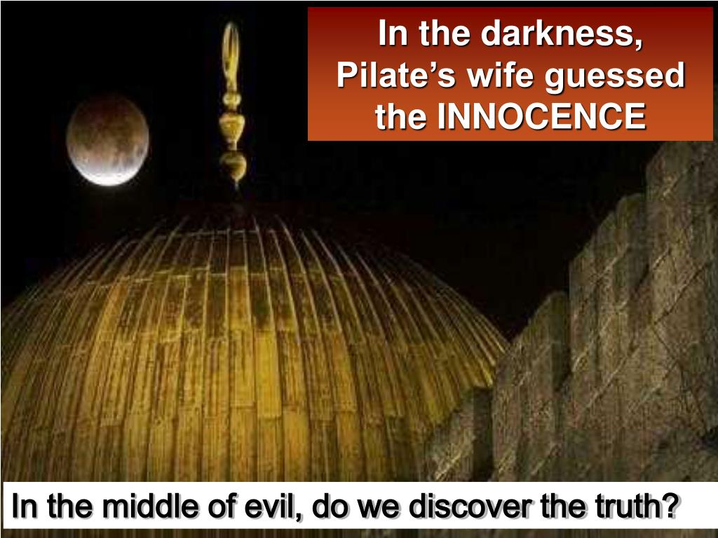 In the darkness, Pilate's wife guessed the INNOCENCE