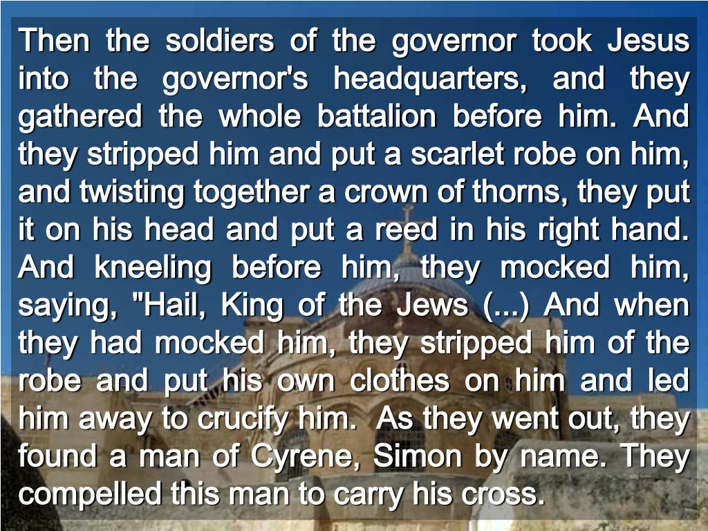 """Then the soldiers of the governor took Jesus into the governor's headquarters, and they gathered the whole battalion before him. And they stripped him and put a scarlet robe on him, and twisting together a crown of thorns, they put it on his head and put a reed in his right hand. And kneeling before him, they mocked him, saying, """"Hail, King of the Jews (...) And when they had mocked him, they stripped him of the robe and put his own clothes on him and led him away to crucify him.  As they went out, they found a man of Cyrene, Simon by name. They compelled this man to carry his cross."""