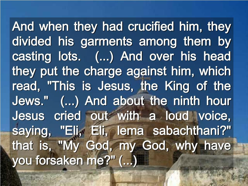 """And when they had crucified him, they divided his garments among them by casting lots.  (...) And over his head they put the charge against him, which read, """"This is Jesus, the King of the Jews.""""  (...) And about the ninth hour Jesus cried out with a loud voice, saying, """"Eli, Eli,"""