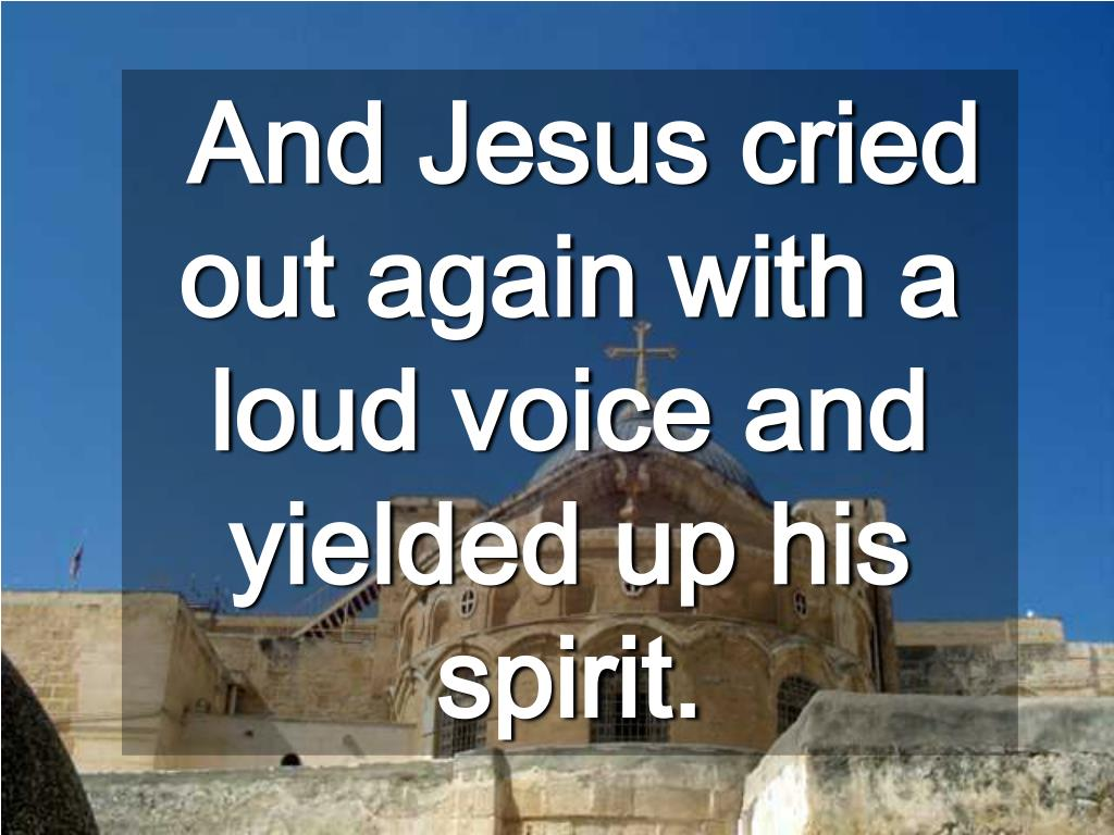 And Jesus cried out again with a loud voice and yielded up his spirit.