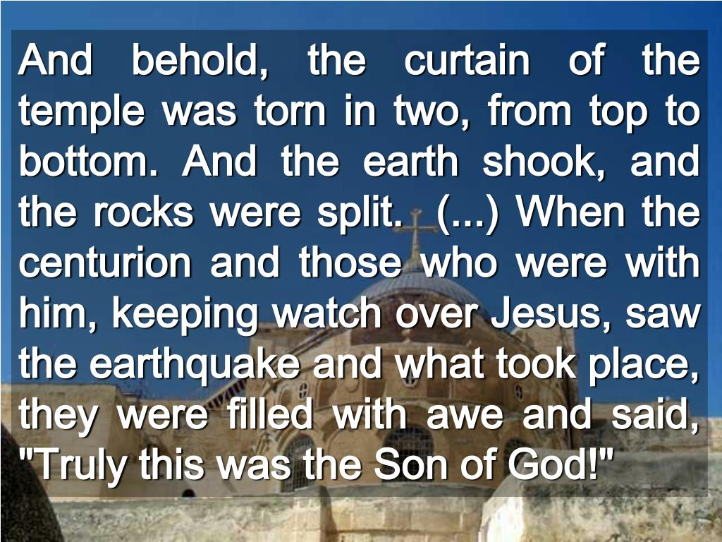 """And behold, the curtain of the temple was torn in two, from top to bottom. And the earth shook, and the rocks were split.  (...) When the centurion and those who were with him, keeping watch over Jesus, saw the earthquake and what took place, they were filled with awe and said, """"Truly this was the Son of God!"""""""