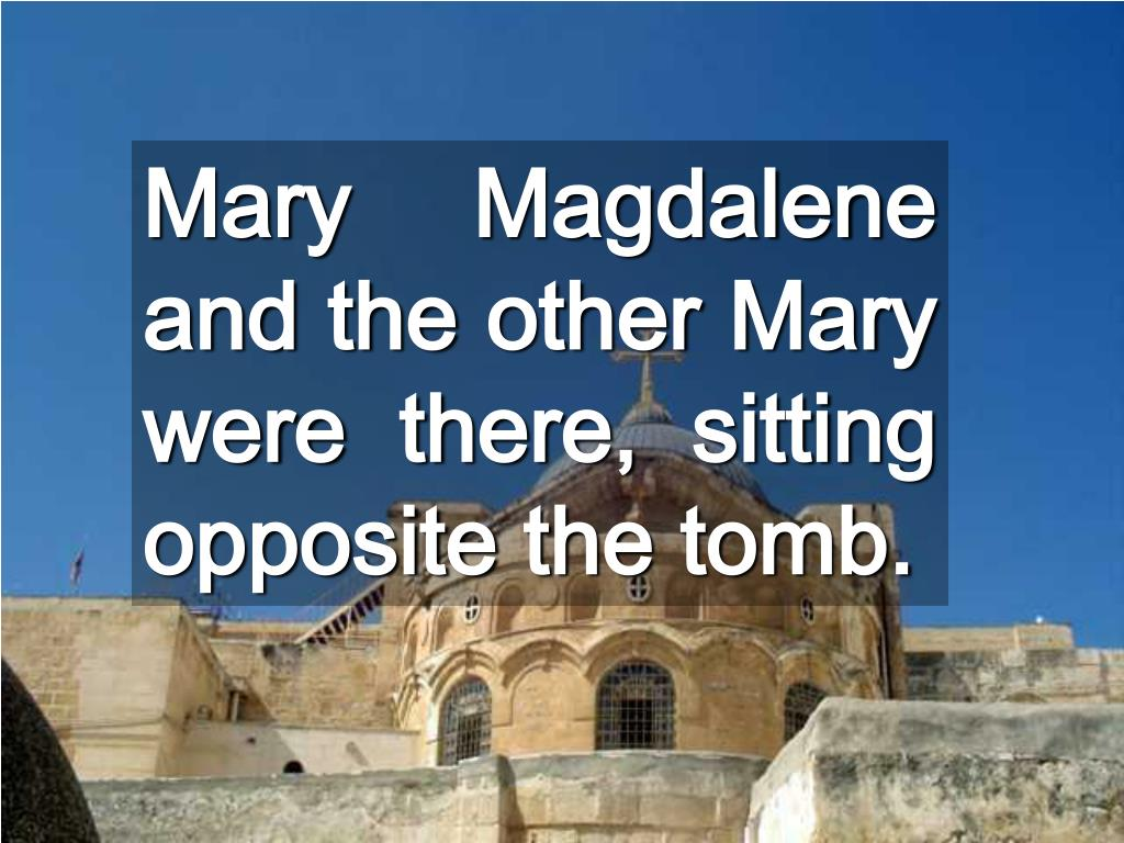 Mary Magdalene and the other Mary were there, sitting opposite the tomb.