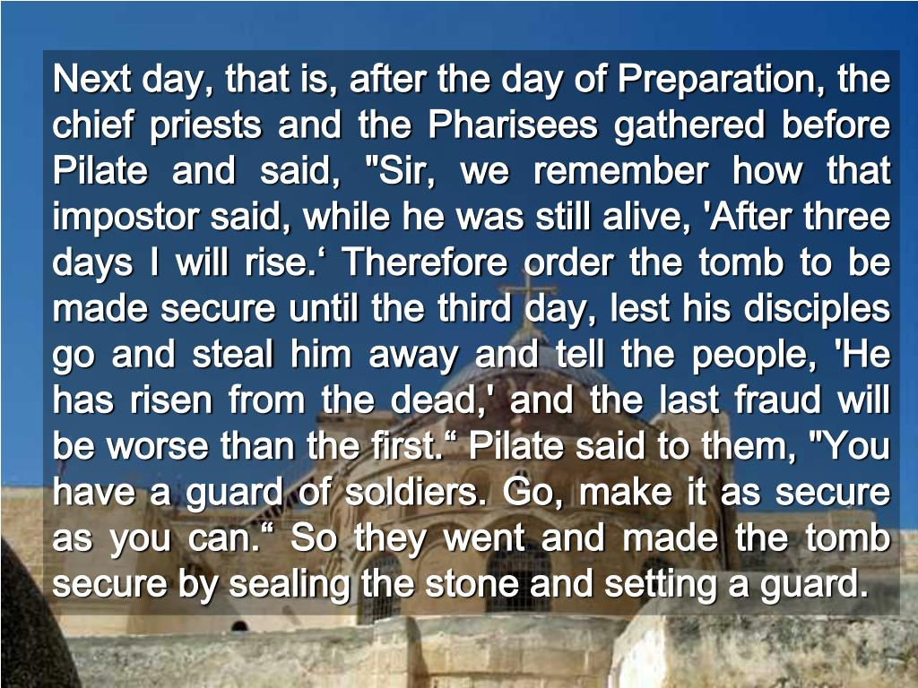 """Next day, that is, after the day of Preparation, the chief priests and the Pharisees gathered before Pilate and said, """"Sir, we remember how that impostor said, while he was still alive, 'After three days I will rise.' Therefore order the tomb to be made secure until the third day, lest his disciples go and steal him away and tell the people, 'He has risen from the dead,' and the last fraud will be worse than the first."""" Pilate said to them, """"You have a guard of soldiers. Go, make it as secure as you can."""" So they went and made the tomb secure by sealing the stone and setting a guard."""