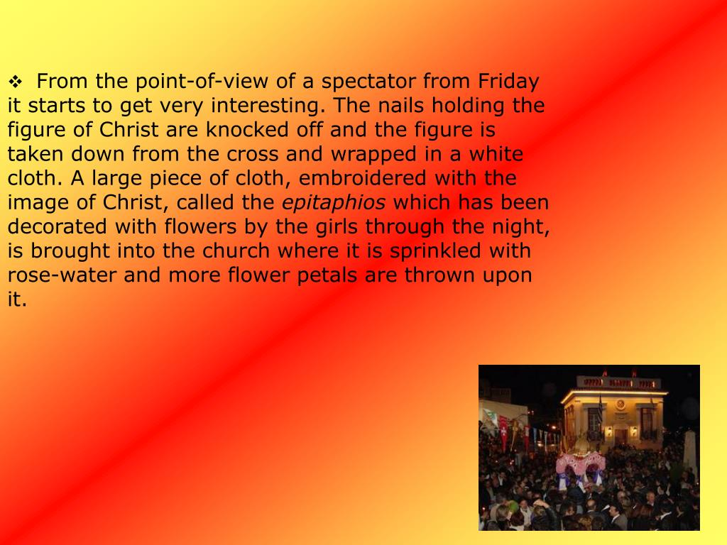 From the point-of-view of a spectator from Friday it starts to get very interesting. The nails holding the figure of Christ are knocked off and the figure is taken down from the cross and wrapped in a white cloth. A large piece of cloth, embroidered with the image of Christ, called the
