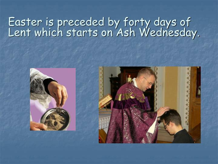 Easter is preceded by forty days of Lent which starts on Ash Wednesday.