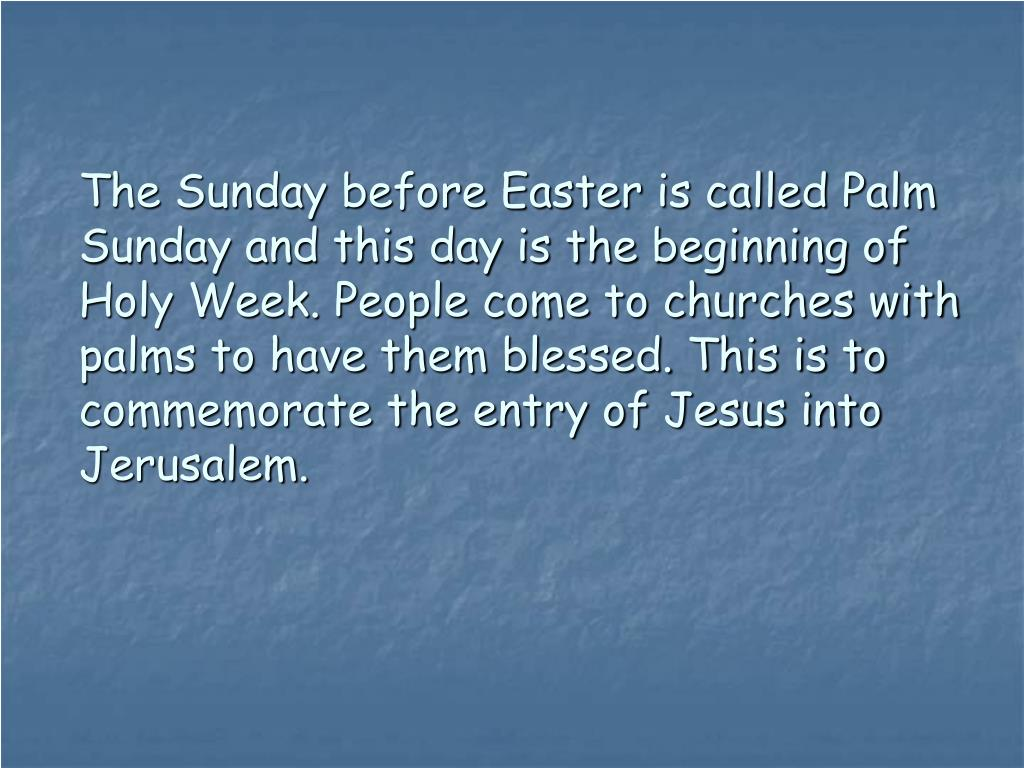 The Sunday before Easter is called Palm Sunday and this day is the beginning of Holy Week. People come to churches with palms to have them blessed. This is to commemorate the entry of Jesus into Jerusalem.