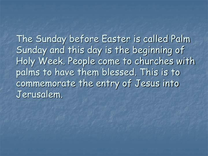 The Sunday before Easter is called Palm Sunday and this day is the beginning of Holy Week. People co...