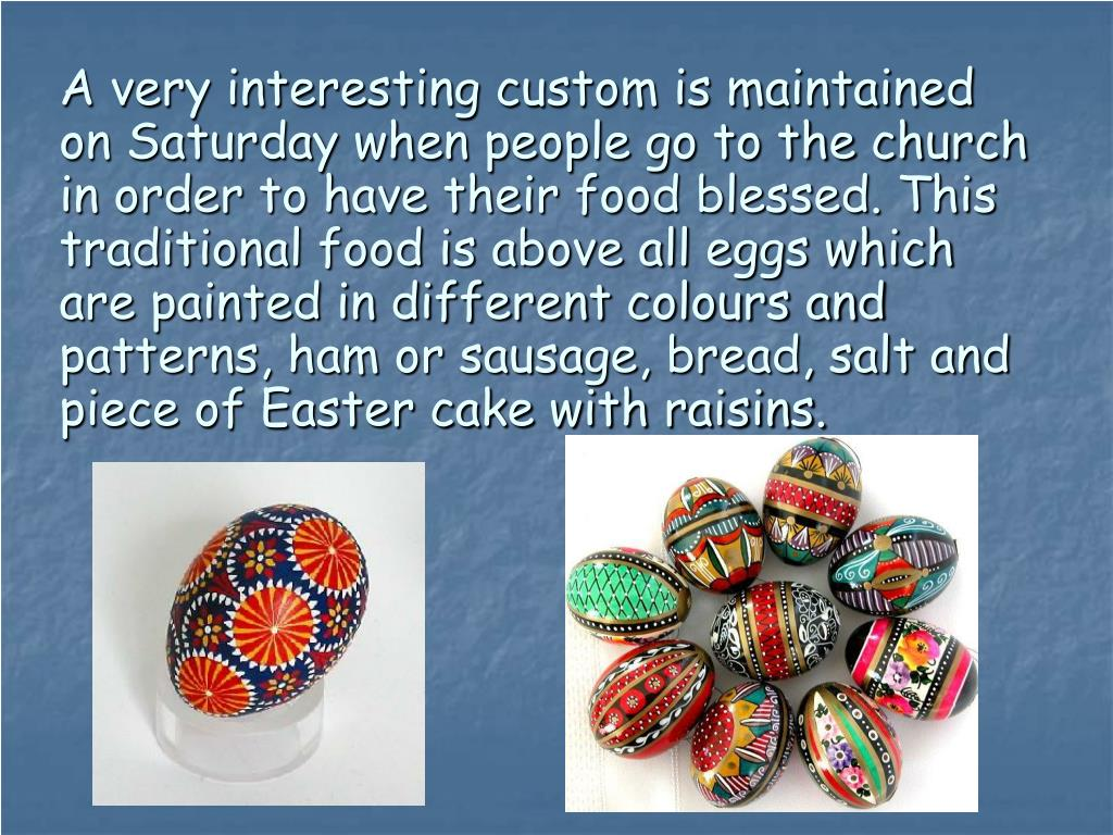 A very interesting custom is maintained on Saturday when people go to the church in order to have their food blessed. This traditional food is above all eggs which are painted in different colours and patterns, ham or sausage, bread, salt and piece of Easter cake with raisins.
