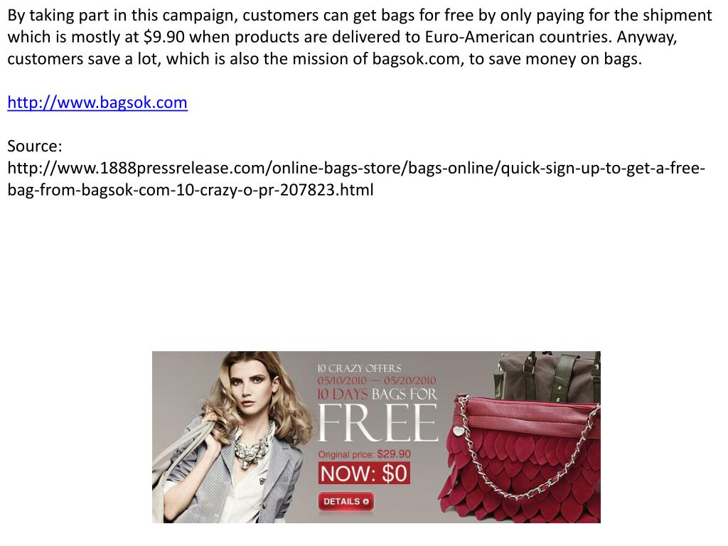 By taking part in this campaign, customers can get bags for free by only paying for the shipment which is mostly at $9.90 when products are delivered to Euro-American countries. Anyway, customers save a lot, which is also the mission of bagsok.com, to save money on bags.