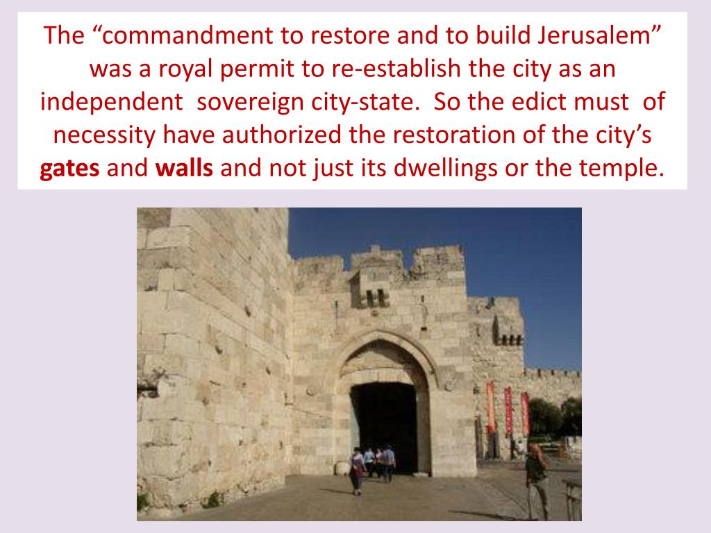 """The """"commandment to restore and to build Jerusalem"""" was a royal permit to re-establish the city as an independent  sovereign city-state.  So the edict must  of necessity have authorized the restoration of the city's"""