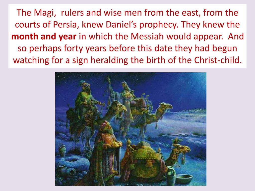 The Magi,  rulers and wise men from the east, from the courts of Persia, knew Daniel's prophecy. They knew the