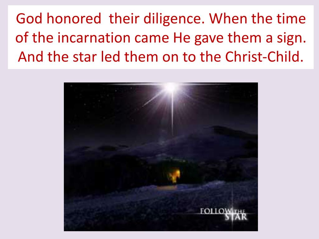 God honored  their diligence. When the time of the incarnation came He gave them a sign. And the star led them on to the Christ-Child.