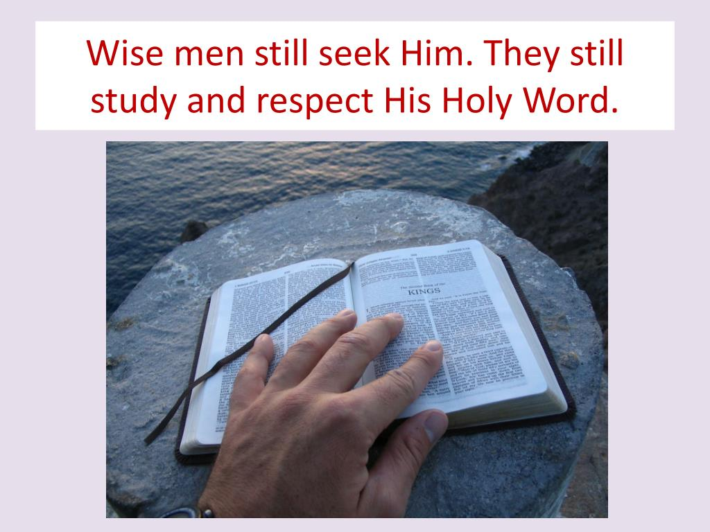 Wise men still seek Him. They still study and respect His Holy Word.