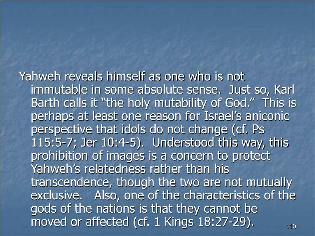 """Yahweh reveals himself as one who is not immutable in some absolute sense.  Just so, Karl Barth calls it """"the holy mutability of God.""""  This is perhaps at least one reason for Israel's aniconic perspective that idols do not change (cf. Ps 115:5-7; Jer 10:4-5).  Understood this way, this prohibition of images is a concern to protect Yahweh's relatedness rather than his transcendence, though the two are not mutually exclusive.   Also, one of the characteristics of the gods of the nations is that they cannot be moved or affected (cf. 1 Kings 18:27-29)."""