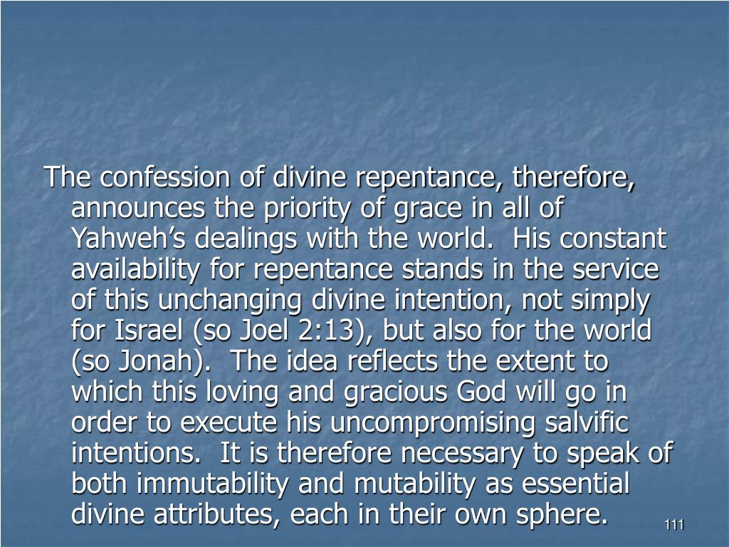 The confession of divine repentance, therefore, announces the priority of grace in all of Yahweh's dealings with the world.  His constant availability for repentance stands in the service of this unchanging divine intention, not simply for Israel (so Joel 2:13), but also for the world (so Jonah).  The idea reflects the extent to which this loving and gracious God will go in order to execute his uncompromising salvific intentions.  It is therefore necessary to speak of both immutability and mutability as essential divine attributes, each in their own sphere.