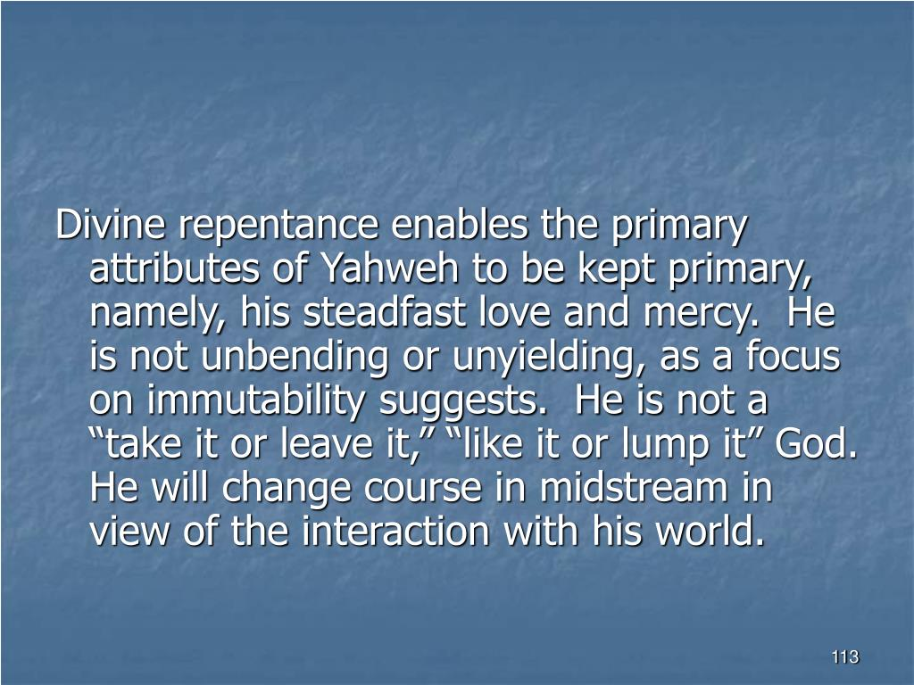 """Divine repentance enables the primary attributes of Yahweh to be kept primary, namely, his steadfast love and mercy.  He is not unbending or unyielding, as a focus on immutability suggests.  He is not a """"take it or leave it,"""" """"like it or lump it"""" God.  He will change course in midstream in view of the interaction with his world."""