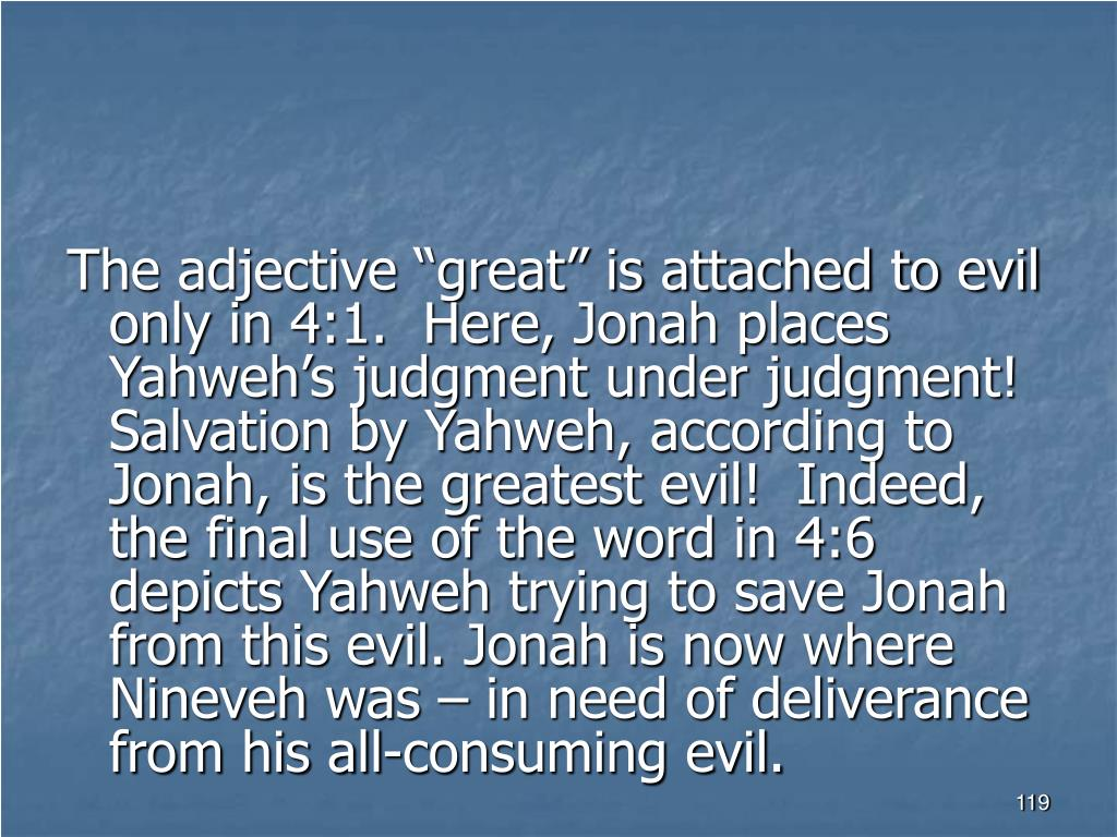 """The adjective """"great"""" is attached to evil only in 4:1.  Here, Jonah places Yahweh's judgment under judgment!  Salvation by Yahweh, according to Jonah, is the greatest evil!  Indeed, the final use of the word in 4:6 depicts Yahweh trying to save Jonah from this evil. Jonah is now where Nineveh was – in need of deliverance from his all-consuming evil."""