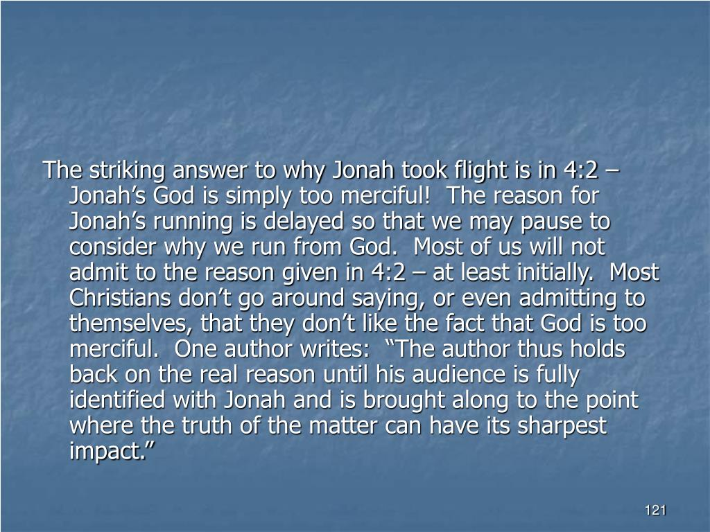 """The striking answer to why Jonah took flight is in 4:2 – Jonah's God is simply too merciful!  The reason for Jonah's running is delayed so that we may pause to consider why we run from God.  Most of us will not admit to the reason given in 4:2 – at least initially.  Most Christians don't go around saying, or even admitting to themselves, that they don't like the fact that God is too merciful.  One author writes:  """"The author thus holds back on the real reason until his audience is fully identified with Jonah and is brought along to the point where the truth of the matter can have its sharpest impact."""""""