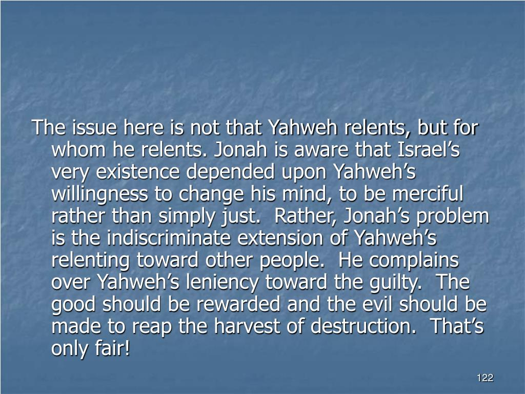 The issue here is not that Yahweh relents, but for whom he relents. Jonah is aware that Israel's very existence depended upon Yahweh's willingness to change his mind, to be merciful rather than simply just.  Rather, Jonah's problem is the indiscriminate extension of Yahweh's relenting toward other people.  He complains over Yahweh's leniency toward the guilty.  The good should be rewarded and the evil should be made to reap the harvest of destruction.  That's only fair!
