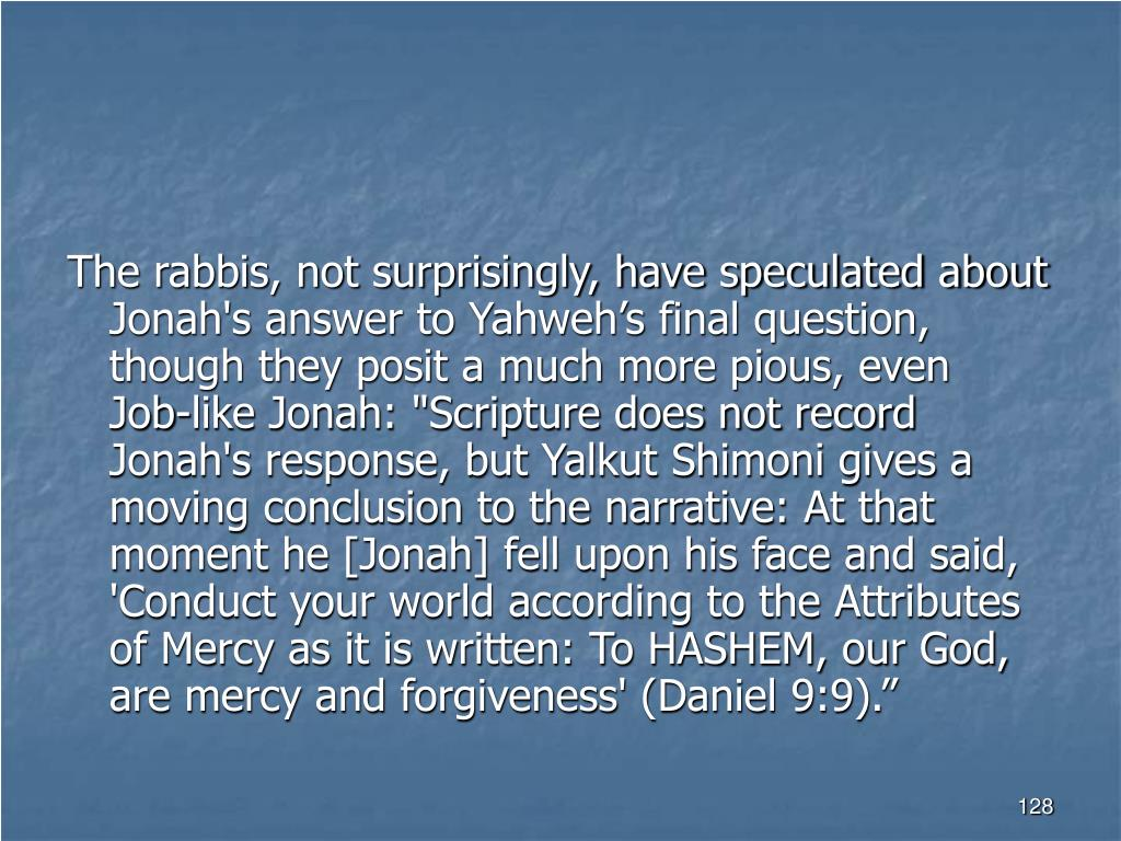 """The rabbis, not surprisingly, have speculated about Jonah's answer to Yahweh's final question, though they posit a much more pious, even Job‑like Jonah: """"Scripture does not record Jonah's response, but Yalkut Shimoni gives a moving conclusion to the narrative: At that moment he [Jonah] fell upon his face and said, 'Conduct your world according to the Attributes of Mercy as it is written: To HASHEM, our God, are mercy and forgiveness' (Daniel 9:9)."""""""