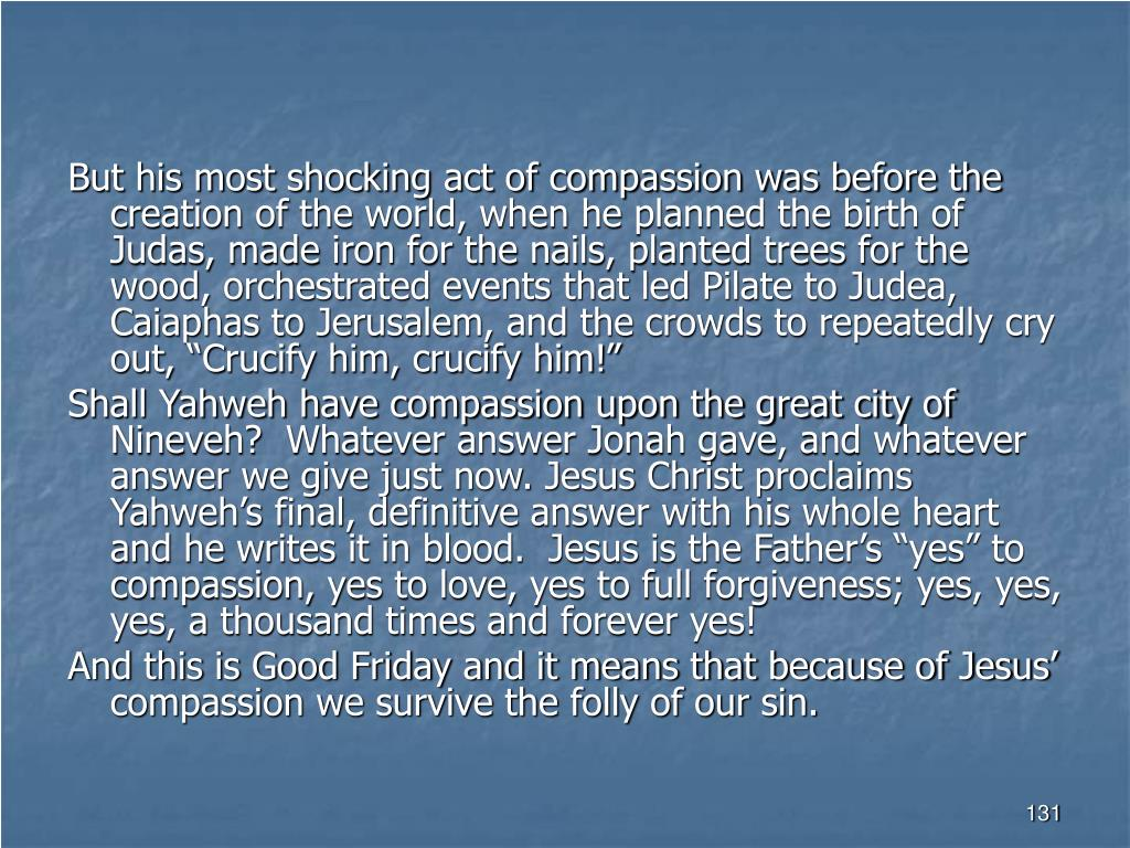 """But his most shocking act of compassion was before the creation of the world, when he planned the birth of Judas, made iron for the nails, planted trees for the wood, orchestrated events that led Pilate to Judea, Caiaphas to Jerusalem, and the crowds to repeatedly cry out, """"Crucify him, crucify him!"""""""