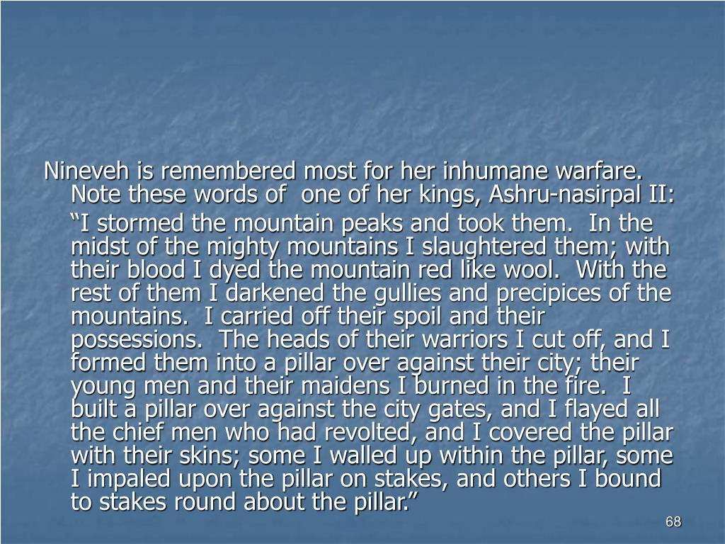 Nineveh is remembered most for her inhumane warfare.  Note these words of  one of her kings, Ashru-nasirpal II:
